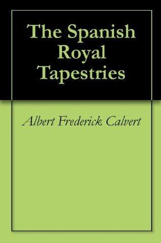 The Spanish Royal Tapestries Albert Frederick Calvert