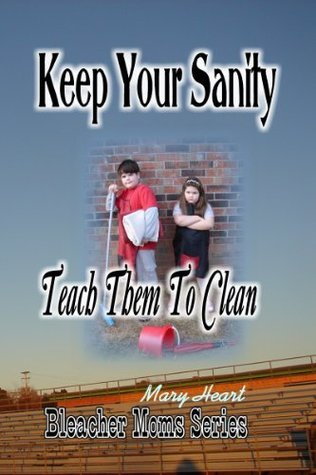 Keep Your Sanity: Teach Them To Clean (Bleacher Moms Series Book 1)  by  Mary Heart