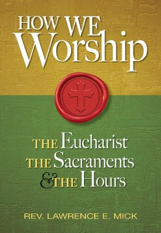 How We Worship: The Eucharist, The Sacraments, and the Hours  by  Rev Lawrence E Mick
