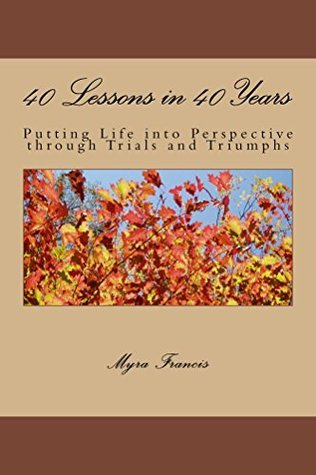 40 Lessons in 40 Years: Putting Life into Perspective through Trials and Triumphs  by  Myra Francis