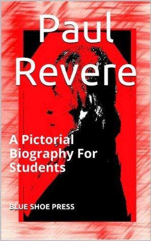 Paul Revere A Pictorial Biography for Students  by  The Editors of Blue Shoe Press