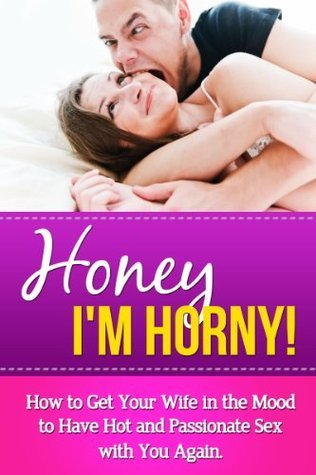 Honey Im Horny!: How to Get Your Wife in the Mood to Have Hot and Passionate Sex with You Again. (Sexual Tips and Secrets for Bringing Back Passion Into a Sexless Marriage Book 1) Rex Lugan