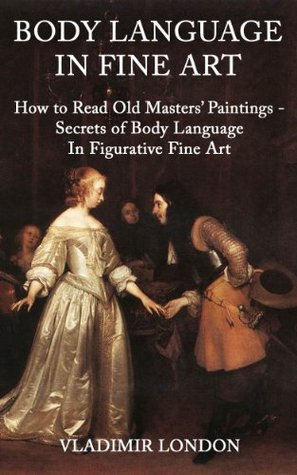BODY LANGUAGE IN FINE ART: How to Read Old Masters Paintings - Secrets of Body Language In Figurative Fine Art  by  Vladimir London