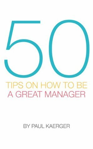 50 Tips on How to be a Great Manager Paul Kaerger