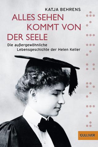 Alles Sehen kommt von der Seele: Die außergewöhnliche Lebensgeschichte der Helen Keller  by  Katja Behrens