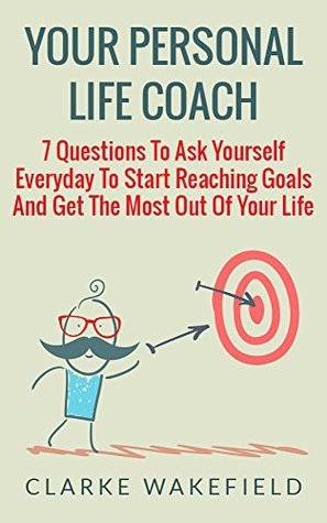 Your Personal Life Coach: 7 Questions To Ask Yourself Everyday To Start Reaching Goals And Get The Most Out Of Your Life  by  Clarke Wakefield