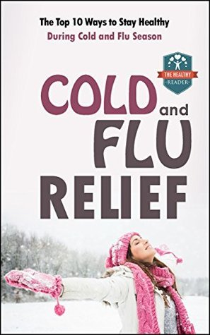 Cold And Flu Relief: The Top 10 Ways To Stay Healthy During Cold And Flu Season The Healthy Reader