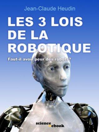 Les 3 lois de la robotique: Faut-il avoir peur des robots?  by  Jean-Claude Heudin