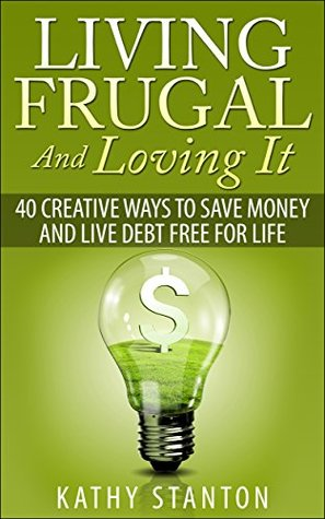 Living Frugal And Loving It: 40 Creative Ways To Save Money And Live Debt Free For Life (Simple Living Book 2) Kathy Stanton