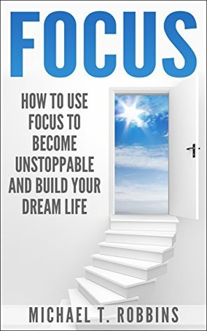 Focus: How to Use Focus to Become Unstoppable and Build Your Dream Life Michael T. Robbins