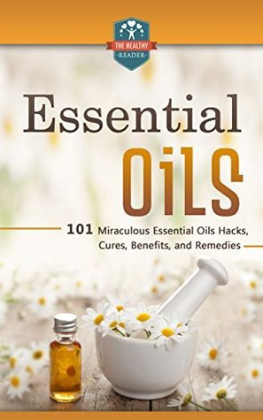 Essential Oils: 101 Miraculous Essential Oils Hacks, Cures, Benefits, And Remedies  by  The Healthy Reader
