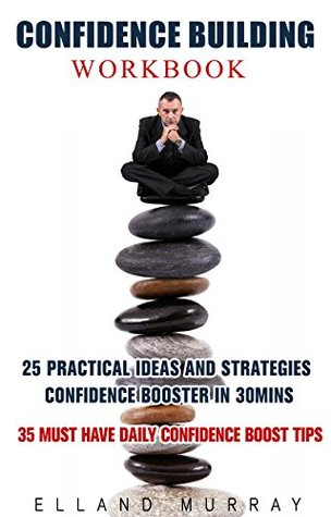 CONFIDENCE BUILDING WORKBOOK: 25 Practical Ideas And Strategies Confidence Booster In 30Mins And 35 Must Have Daily Confidence Boost Tips  by  Elland Murray