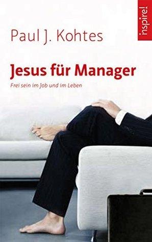 Jesus für Manager: Frei sein im Job und im Leben  by  Paul J. Kohtes