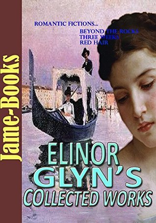 Elinor Glyns Collected Works: Three Weeks, Red Hair, Beyond The Rocks, and More! (18 Works): Romantic Fiction Elinor Glyn