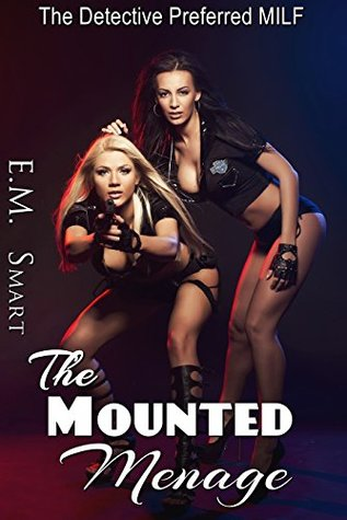 THE MOUNTED MENAGE: THE DETECTIVE PREFERRED MILF  by  E.M. Smart
