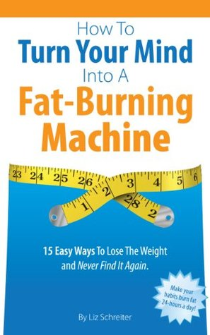 How To Turn Your Mind Into A Fat-Burning Machine: 15 Easy Ways To Lose The Weight and Never Find It Again Liz Schreiter
