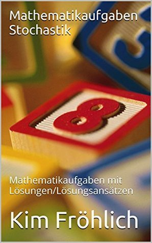 Mathematikaufgaben Stochastik: Mathematikaufgaben mit Lösungen/Lösungsansätzen  by  Kim Fröhlich