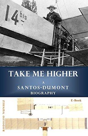 Take Me Higher: A Santos-Dumont Biography Rodolfo Nunhez