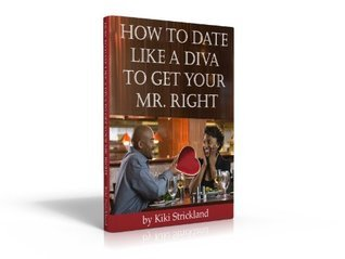 How to Date Like A Diva to Get Your Mr. Right!  by  Kiki Strickland