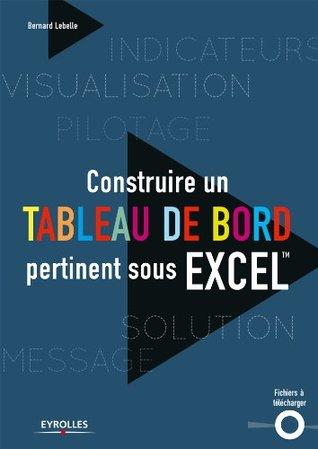 Construire un tableau de bord pertinent sous Excel: Inclus des fichiers à télécharger Bernard Lebelle