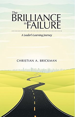 The Brilliance in Failure: A Leaders Learning Journey Christian A. Brickman