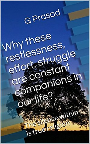 Why these restlessness, effort, struggle are constant companions in our life?: The silence within is true religion (Be a light to yourself Book 3)  by  Prasad Gogada