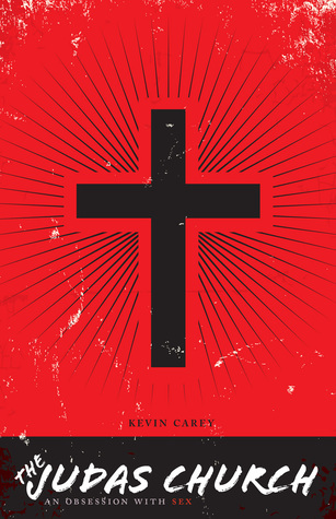 The Judas Church: An Obsession with Sex Kevin Carey