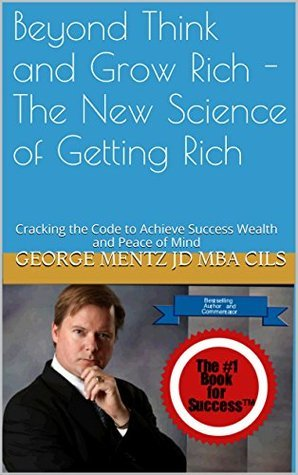 Beyond Think and Grow Rich - The New Science of Getting Rich: Cracking the Code to Achieve Success Wealth and Peace of Mind George Mentz JD MBA CILS