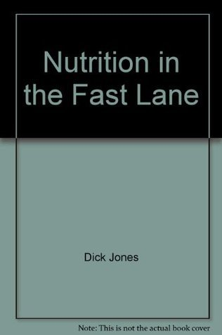 Nutrition in the Fast Lane: A Guide to Nutrition for Fast-food and Casual Dining Dick Jones