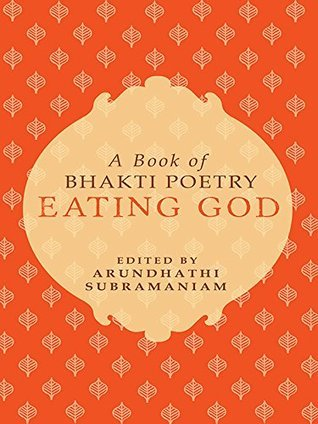 Eating God: A Book of Bhakti Poetry Arundhathi Subramanian