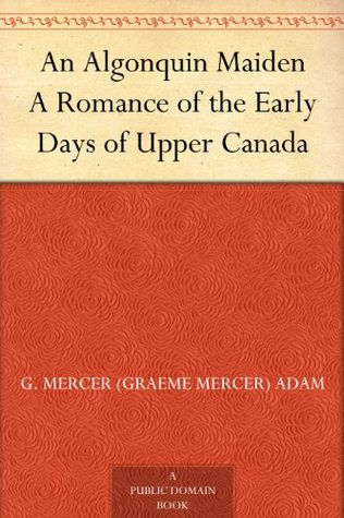 An Algonquin Maiden A Romance of the Early Days of Upper Canada  by  Graeme Mercer Adam