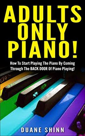 Adults Only Piano!: How To Start Playing The Piano By Coming Through The BACK DOOR of Piano Playing! Duane Shinn