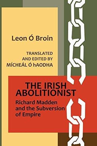 The Irish Abolitionist: Richard Madden and the Subversion of Empire Leon Ó Broin