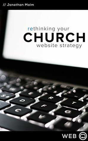 Rethinking Your Church Website Strategy  by  Jonathan Malm