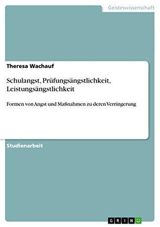 Schulangst, Prüfungsängstlichkeit, Leistungsängstlichkeit: Formen von Angst und Maßnahmen zu deren Verringerung  by  Theresa Wachauf