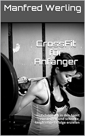 CrossFit für Anfänger: Erfolgreich in den Sport einsteigen und schnelle, langfristige Erfolge erzielen Manfred Werling