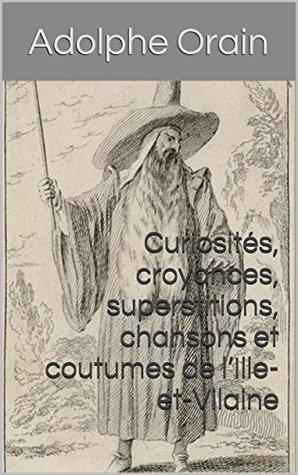 Curiosités, croyances, superstitions, chansons et coutumes de lIlle-et-Vilaine  by  Adolphe Orain