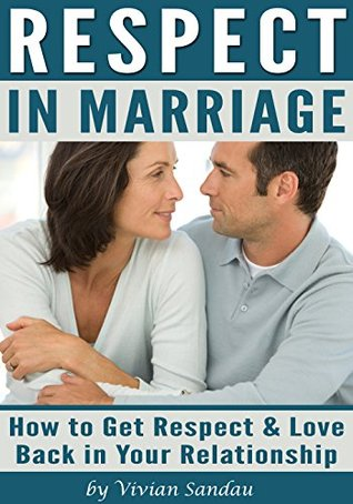 Respect in Marriage: How to Get Respect and Love Back in Your Relationship  by  Vivian Sandau