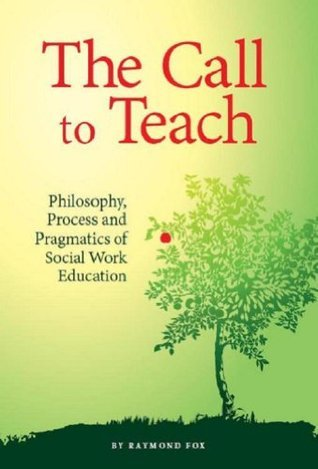 The Call to Teach: Philosophy, Process, and Pragmatics of Social Work Education Raymond Fox