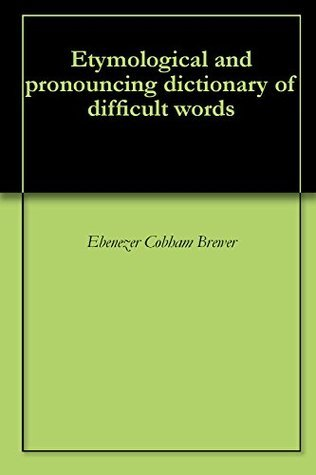 Etymological and pronouncing dictionary of difficult words  by  Ebenezer Cobham Brewer