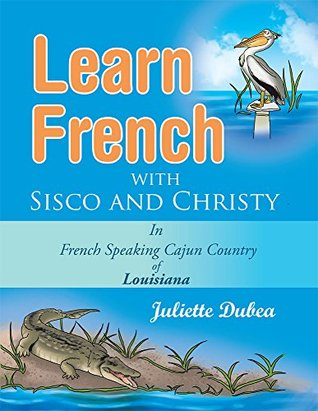 Learn French with Sisco and Christy: in French Speaking Cajun Country of Louisiana  by  Juliette Dubea