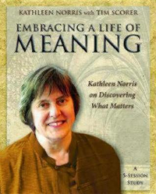Embracing a Life of Meaning: Kathleen Norris on Discovering What Matters Kathleen Norris