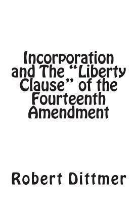 Incorporation and the Liberty Clause of the Fourteenth Amendment Robert Dittmer