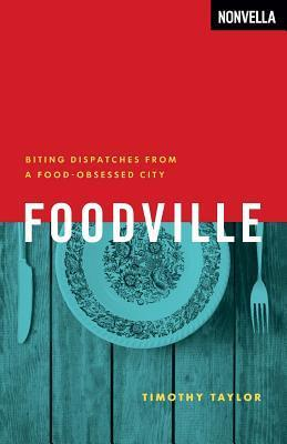 Foodville: Biting Dispatches from a Food-Obsessed City Timothy  Taylor