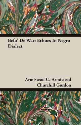 Befo de War: Echoes in Negro Dialect Armistead C. Gordon