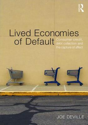 Lived Economies of Default: Consumer Credit, Debt Collection and the Capture of Affect  by  Joseph Deville