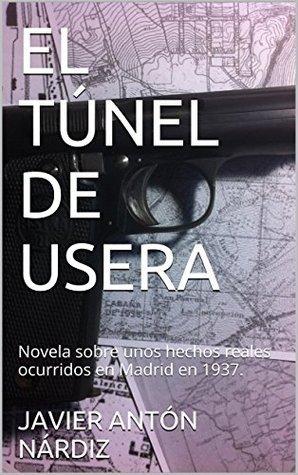 EL TÚNEL DE USERA: Novela sobre unos hechos reales ocurridos en Madrid en 1937. JAVIER ANTÓN NÁRDIZ