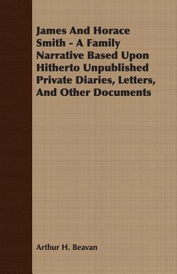 James and Horace Smith - A Family Narrative Based Upon Hitherto Unpublished Private Diaries, Letters, and Other Documents Arthur H. Beavan