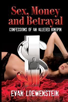 Sex, Money and Betrayal: Confessions of an Alleged Kingpin Evan Loewenstein