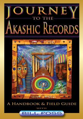 Journey to the Akashic Records: A Field Guide & Handbook Bill A. Foss